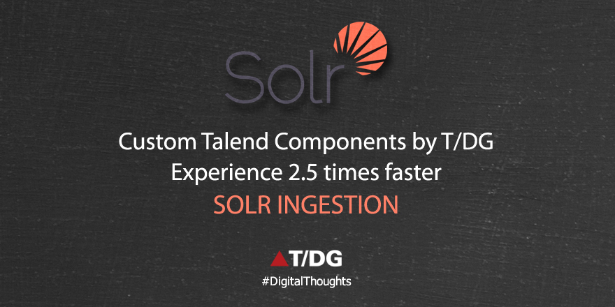 High Speed Ingestion into Solr with Custom Talend Component Developed by T/DG