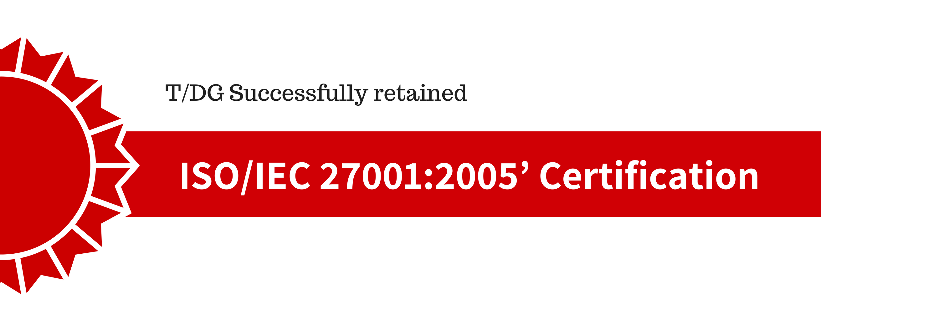 T/DG Successfully Retained Its ISO/ IEC 27001: 2005 Certification